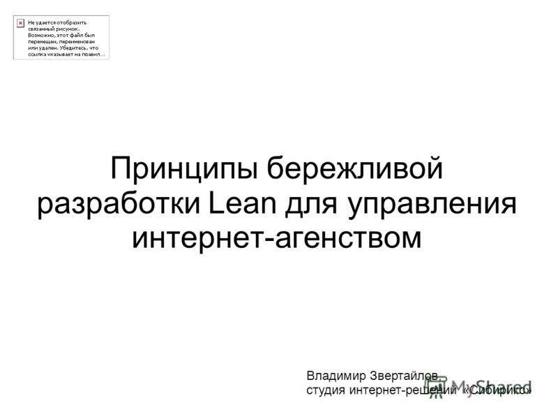 Принципы бережливой разработки Lean для управления интернет-агенством Владимир Звертайлов, студия интернет-решений «Сибирикс»