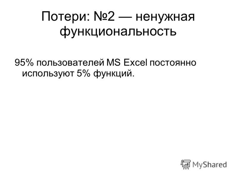Потери: 2 ненужная функциональность 95% пользователей MS Excel постоянно используют 5% функций.