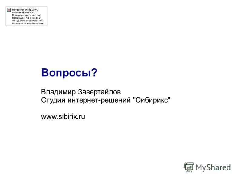 Владимир Завертайлов Студия интернет-решений Сибирикс www.sibirix.ru Вопросы?