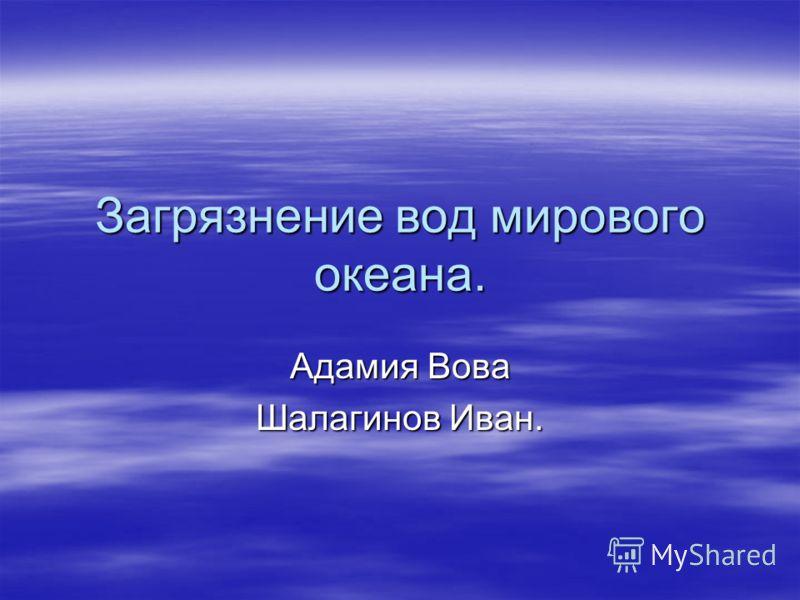 Загрязнение вод мирового океана. Адамия Вова Шалагинов Иван.