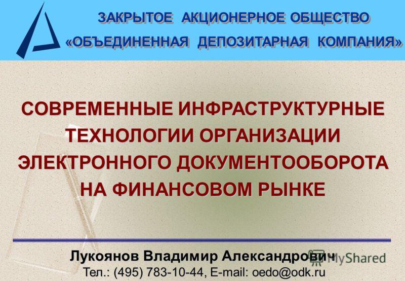 1 СОВРЕМЕННЫЕ ИНФРАСТРУКТУРНЫЕ ТЕХНОЛОГИИ ОРГАНИЗАЦИИ ЭЛЕКТРОННОГО ДОКУМЕНТООБОРОТА НА ФИНАНСОВОМ РЫНКЕ Лукоянов Владимир Александрович Тел.: (495) 783-10-44, E-mail: oedo@odk.ru Тел.: (495) 783-10-44, E-mail: oedo@odk.ru ЗАКРЫТОЕ АКЦИОНЕРНОЕ ОБЩЕСТВ