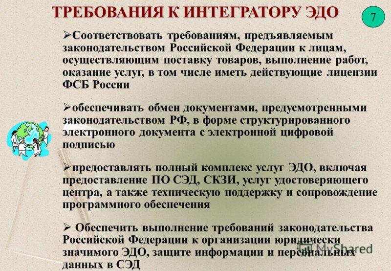 7 ТРЕБОВАНИЯ К ИНТЕГРАТОРУ ЭДО С Соответствовать требованиям, предъявляемым законодательством Российской Федерации к лицам, осуществляющим поставку товаров, выполнение работ, оказание услуг, в том числе иметь действующие лицензии ФСБ России обеспечив