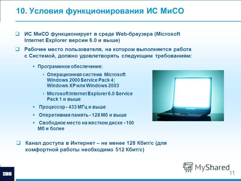11 10. Условия функционирования ИС МиСО ИС МиСО функционирует в среде Web-браузера (Microsoft Internet Explorer версии 6.0 и выше) Рабочее место пользователя, на котором выполняется работа с Системой, должно удовлетворять следующим требованиям: Прогр