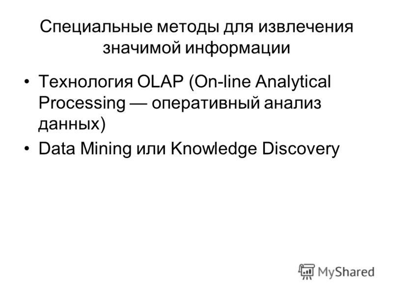 Специальные методы для извлечения значимой информации Технология OLAP (On-line Analytical Processing оперативный анализ данных) Data Mining или Knowledge Discovery