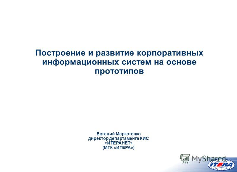 Построение и развитие корпоративных информационных систем на основе прототипов Евгений Маркотенко директор департамента КИС «ИТЕРАНЕТ» (МГК «ИТЕРА»)