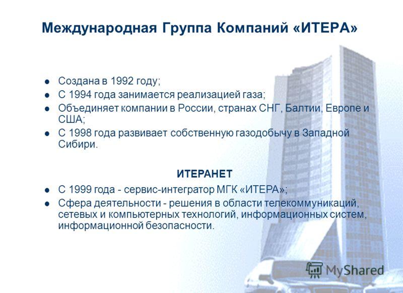 Международная Группа Компаний «ИТЕРА» Создана в 1992 году; С 1994 года занимается реализацией газа; Объединяет компании в России, странах СНГ, Балтии, Европе и США; С 1998 года развивает собственную газодобычу в Западной Сибири. ИТЕРАНЕТ С 1999 года