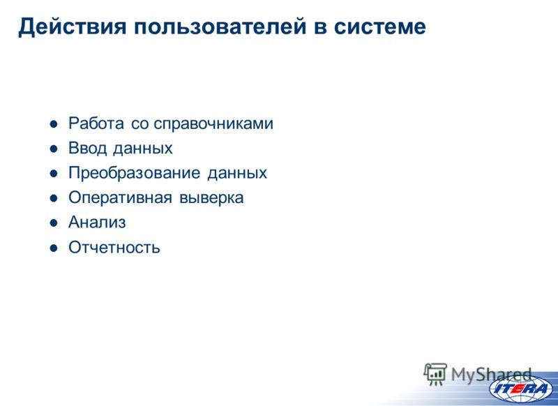 Действия пользователей в системе Работа со справочниками Ввод данных Преобразование данных Оперативная выверка Анализ Отчетность
