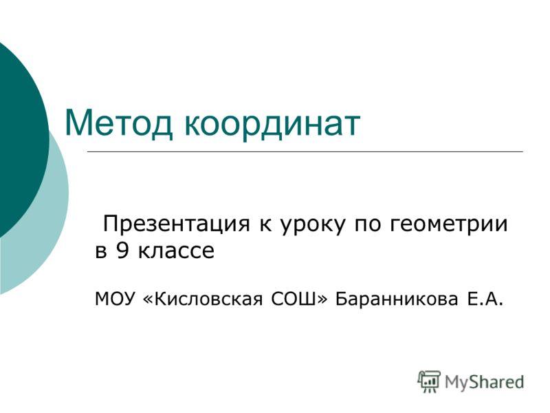 Метод координат Презентация к уроку по геометрии в 9 классе МОУ «Кисловская СОШ» Баранникова Е.А.