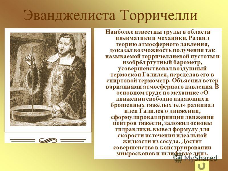 Эванджелиста Торричелли Наиболее известны труды в области пневматики и механики. Развил теорию атмосферного давления, доказал возможность получения так называемой торричеллиевой пустоты и изобрёл ртутный барометр, усовершенствовал воздушный термоскоп