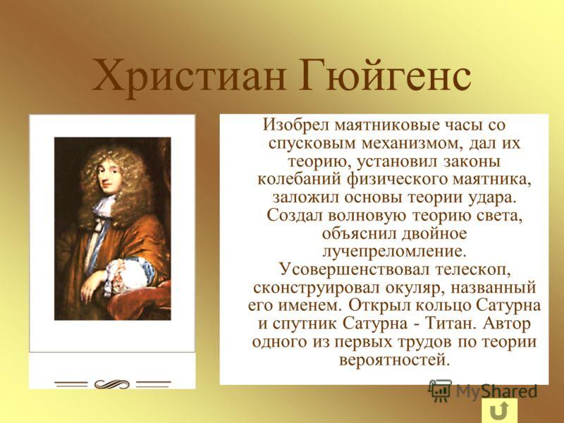 Христиан Гюйгенс Изобрел маятниковые часы со спусковым механизмом, дал их теорию, установил законы колебаний физического маятника, заложил основы теории удара. Создал волновую теорию света, объяснил двойное лучепреломление. Усовершенствовал телескоп,