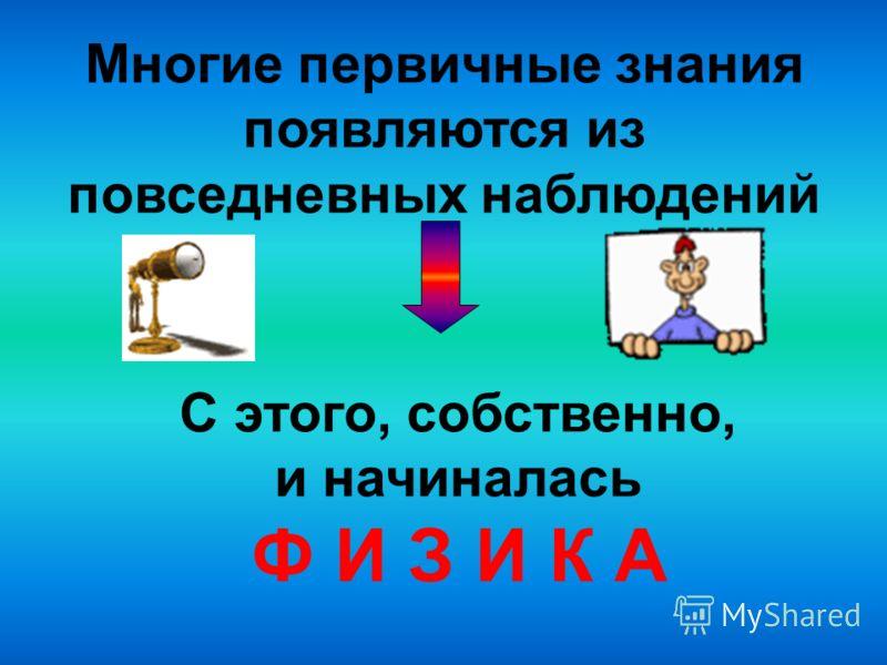 Многие первичные знания появляются из повседневных наблюдений С этого, собственно, и начиналась Ф И З И К А