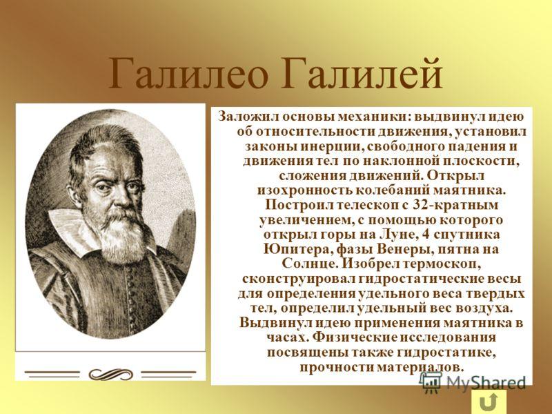 Галилео Галилей Заложил основы механики: выдвинул идею об относительности движения, установил законы инерции, свободного падения и движения тел по наклонной плоскости, сложения движений. Открыл изохронность колебаний маятника. Построил телескоп с 32-