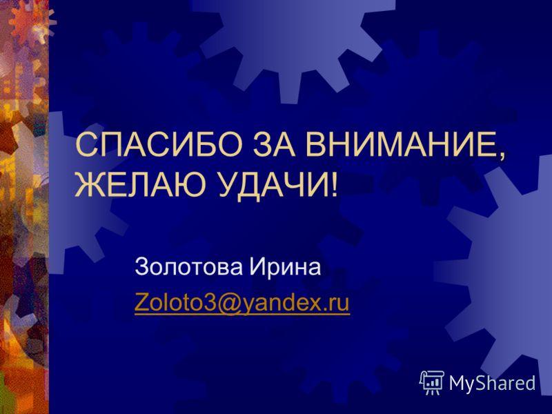 СПАСИБО ЗА ВНИМАНИЕ, ЖЕЛАЮ УДАЧИ! Золотова Ирина Zoloto3@yandex.ru