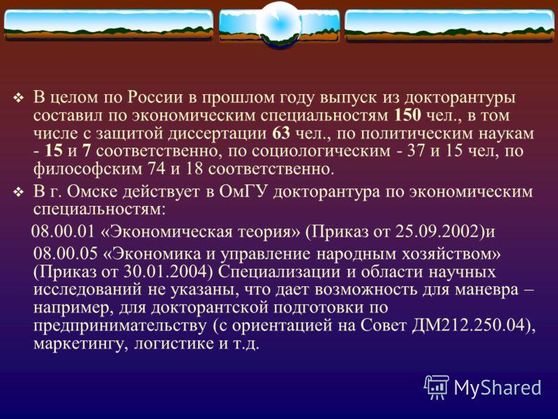 В целом по России в прошлом году выпуск из докторантуры составил по экономическим специальностям 150 чел., в том числе с защитой диссертации 63 чел., по политическим наукам - 15 и 7 соответственно, по социологическим - 37 и 15 чел, по философским 74