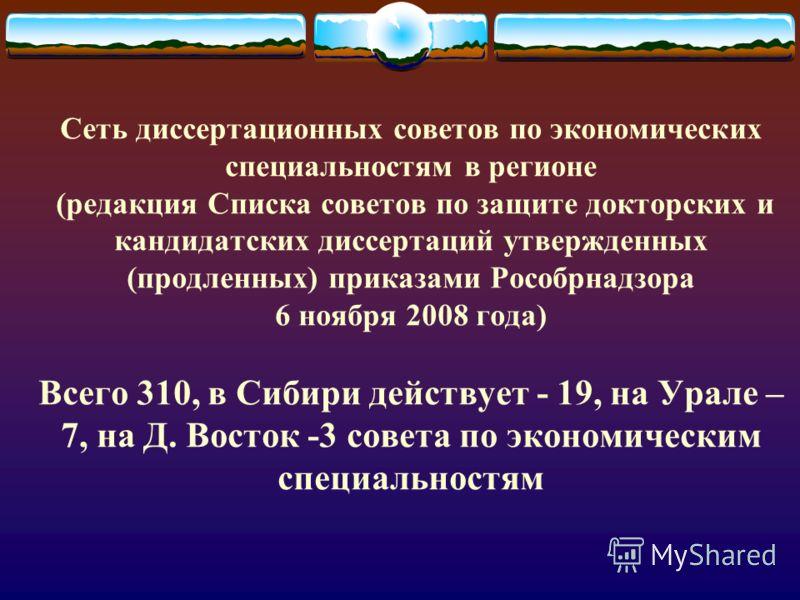 Сеть диссертационных советов по экономических специальностям в регионе (редакция Списка советов по защите докторских и кандидатских диссертаций утвержденных (продленных) приказами Рособрнадзора 6 ноября 2008 года) Всего 310, в Сибири действует - 19,
