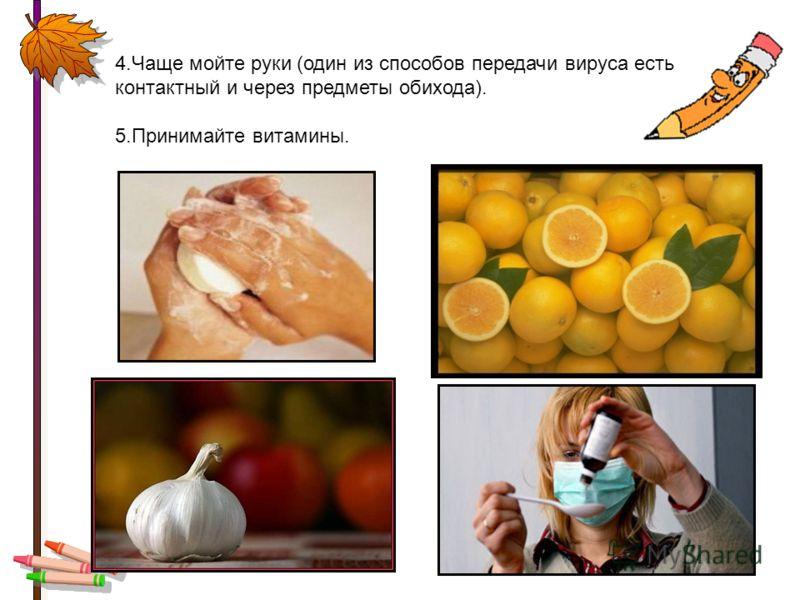 4.Чаще мойте руки (один из способов передачи вируса есть контактный и через предметы обихода). 5.Принимайте витамины.