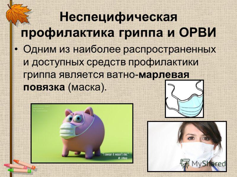 Неспецифическая профилактика гриппа и ОРВИ Одним из наиболее распространенных и доступных средств профилактики гриппа является ватно-марлевая повязка (маска).