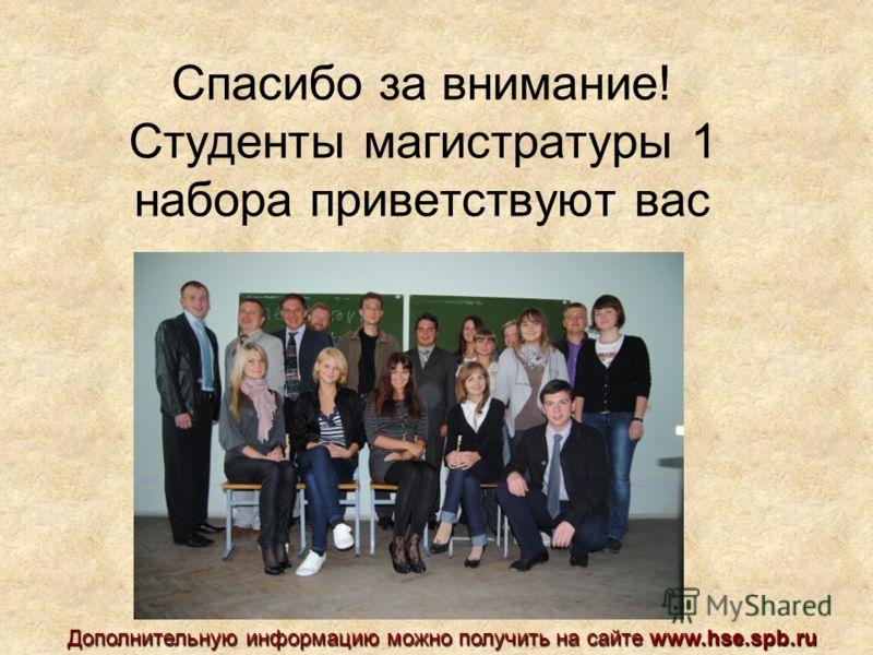 Спасибо за внимание! Студенты магистратуры 1 набора приветствуют вас Дополнительную информацию можно получить на сайте www.hse.spb.ru