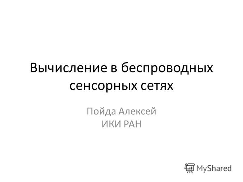 Вычисление в беспроводных сенсорных сетях Пойда Алексей ИКИ РАН