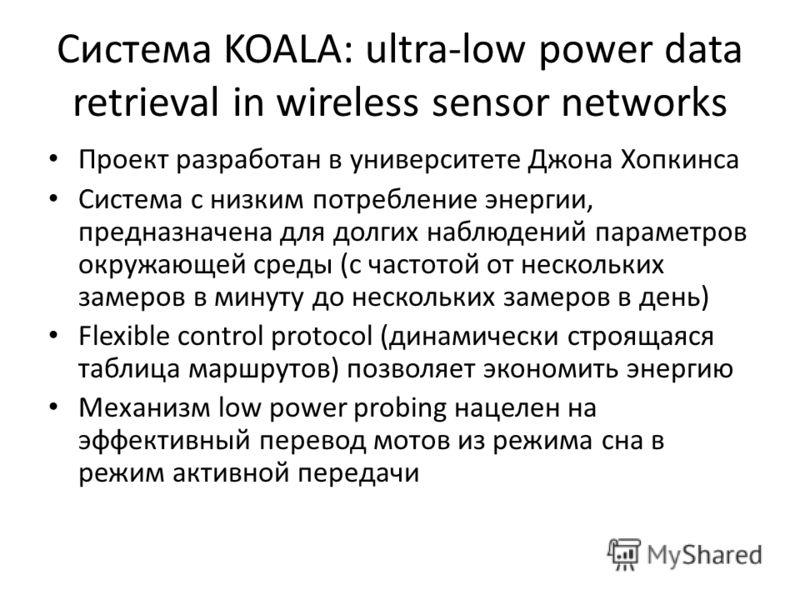 Система KOALA: ultra-low power data retrieval in wireless sensor networks Проект разработан в университете Джона Хопкинса Система с низким потребление энергии, предназначена для долгих наблюдений параметров окружающей среды (с частотой от нескольких