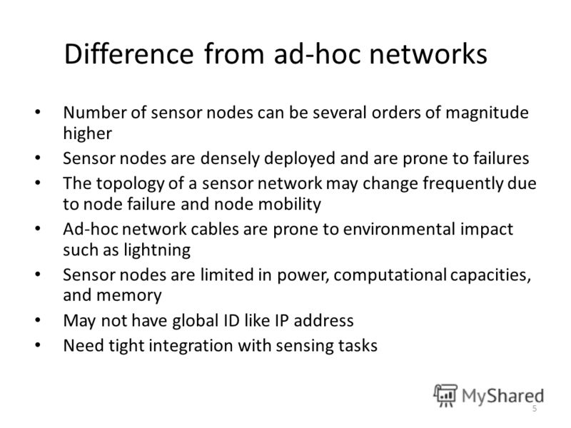 Difference from ad-hoc networks Number of sensor nodes can be several orders of magnitude higher Sensor nodes are densely deployed and are prone to failures The topology of a sensor network may change frequently due to node failure and node mobility