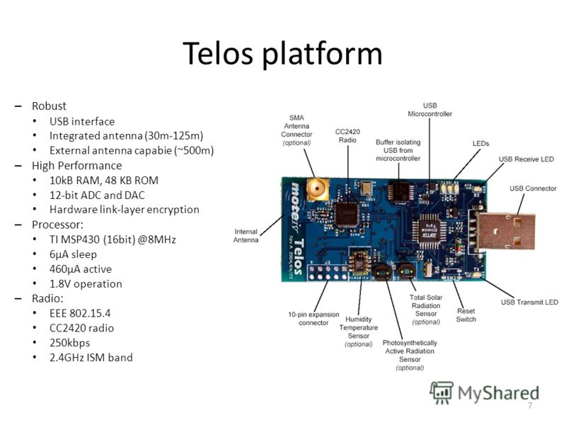 Telos platform – Robust USB interface Integrated antenna (30m-125m) External antenna capabie (~500m) – High Performance 10kB RAM, 48 KB ROM 12-bit ADC and DAC Hardware link-layer encryption – Processor: TI MSP430 (16bit) @8MHz 6μA sleep 460μA active