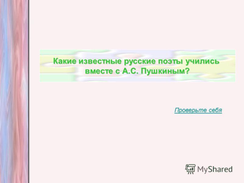 Какие известные русские поэты учились вместе с А.С. Пушкиным? Проверьте себя Проверьте себя