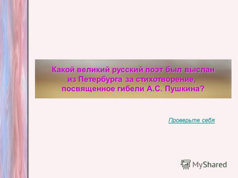 Какой великий русский поэт был выслан из Петербурга за стихотворение, посвященное гибели А.С. Пушкина? Проверьте себя Проверьте себя