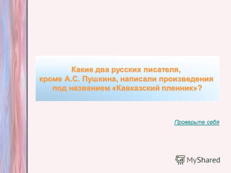 Какие два русских писателя, кроме А.С. Пушкина, написали произведения под названием «Кавказский пленник»? Проверьте себя Проверьте себя