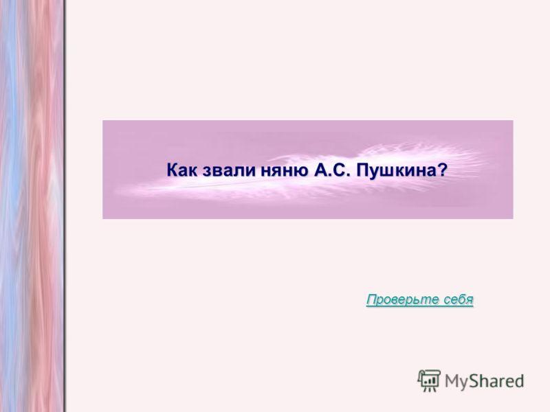 Как звали няню А.С. Пушкина? Проверьте себя Проверьте себя