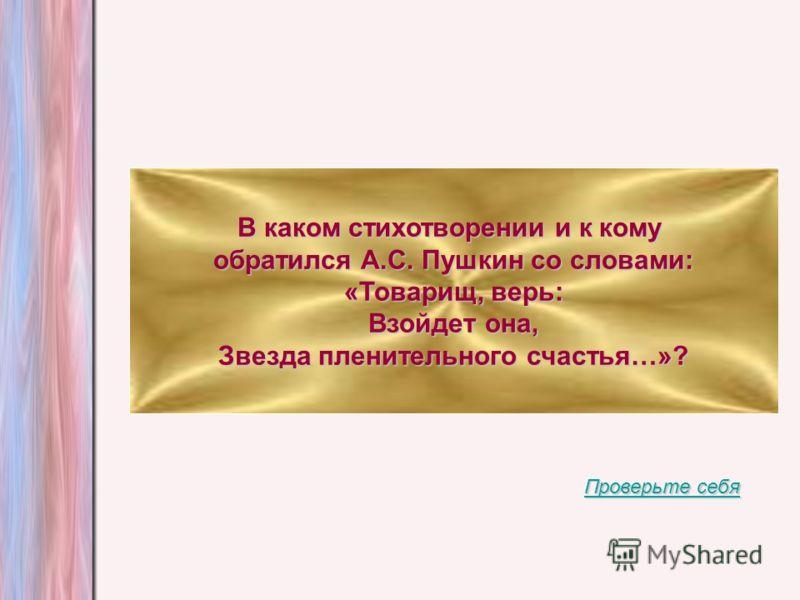 В каком стихотворении и к кому обратился А.С. Пушкин со словами: «Товарищ, верь: Взойдет она, Звезда пленительного счастья…»? Проверьте себя Проверьте себя