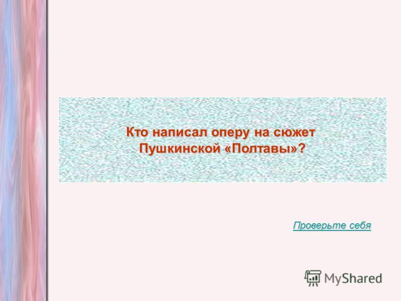 Кто написал оперу на сюжет Пушкинской «Полтавы»? Проверьте себя Проверьте себя