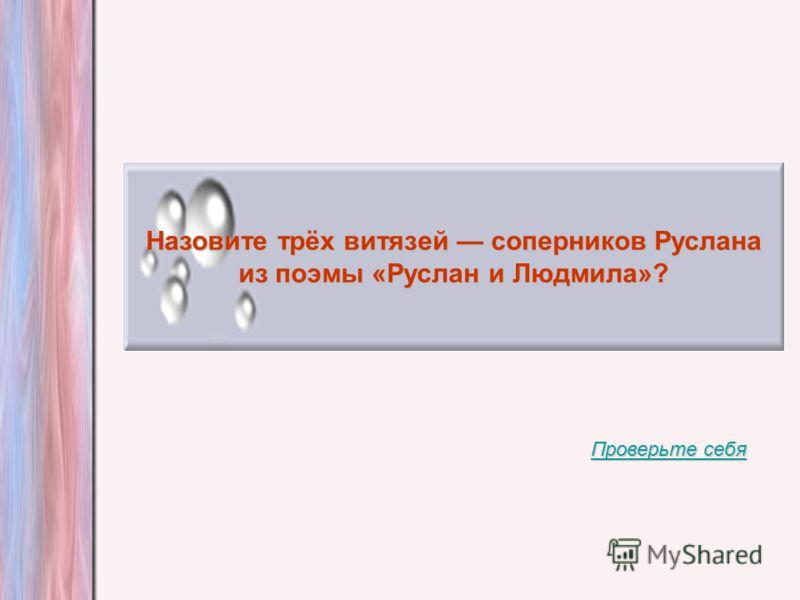 Назовите трёх витязей соперников Руслана из поэмы «Руслан и Людмила»? Проверьте себя Проверьте себя