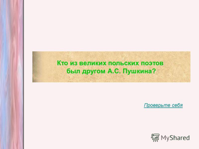 Кто из великих польских поэтов был другом А.С. Пушкина? Проверьте себя Проверьте себя