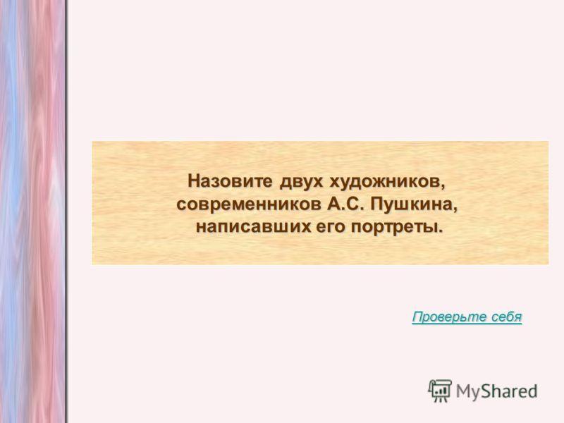 Назовите двух художников, современников А.С. Пушкина, написавших его портреты. Проверьте себя Проверьте себя
