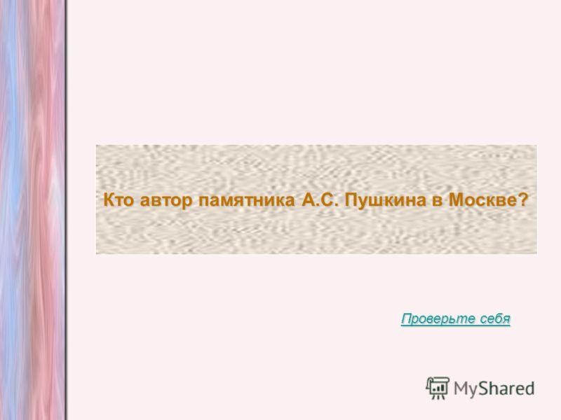 Кто автор памятника А.С. Пушкина в Москве? Проверьте себя Проверьте себя
