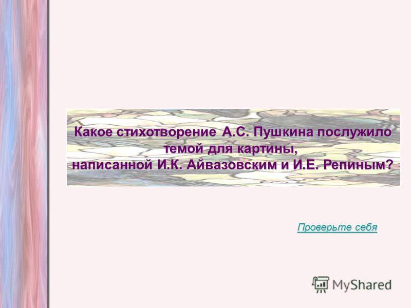 Какое стихотворение А.С. Пушкина послужило темой для картины, написанной И.К. Айвазовским и И.Е. Репиным? Проверьте себя Проверьте себя