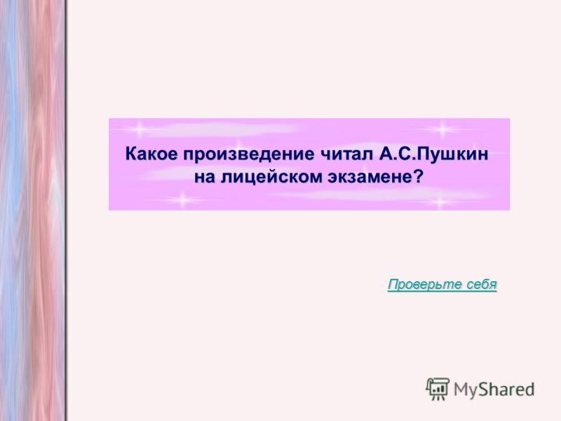 Какое произведение читал А.С.Пушкин на лицейском экзамене? Проверьте себя Проверьте себя