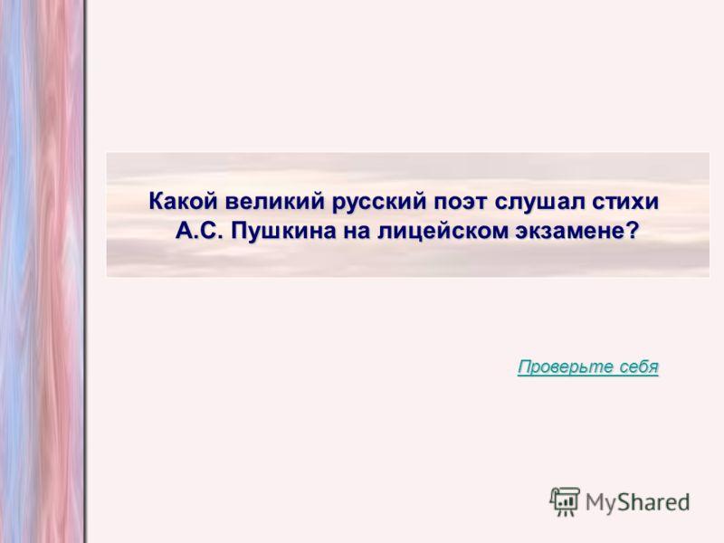 Какой великий русский поэт слушал стихи А.С. Пушкина на лицейском экзамене? Проверьте себя Проверьте себя
