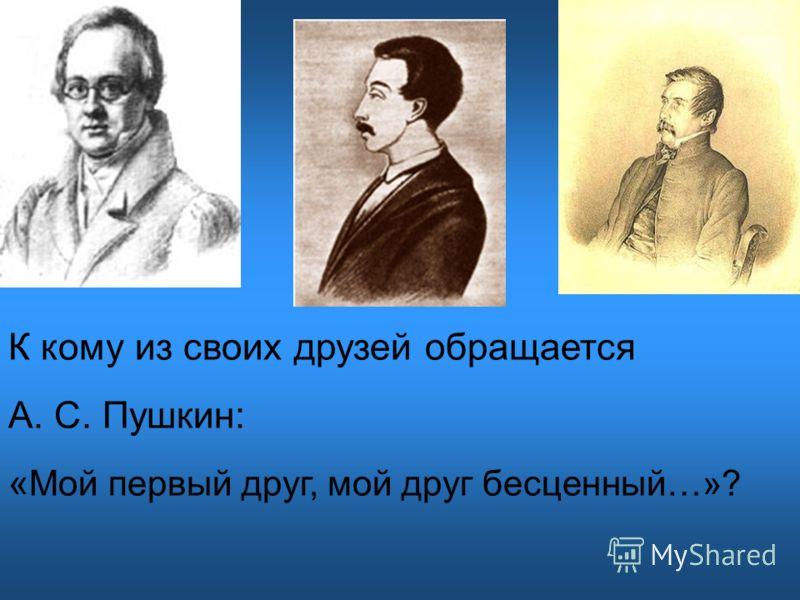 К кому из своих друзей обращается А. С. Пушкин: « Мой первый друг, мой друг бесценный…»?