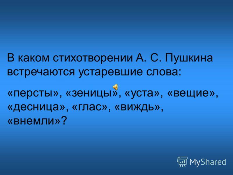 В каком стихотворении А. С. Пушкина встречаются устаревшие слова: «персты», «зеницы», «уста», «вещие», «десница», «глас», «виждь», «внемли»?