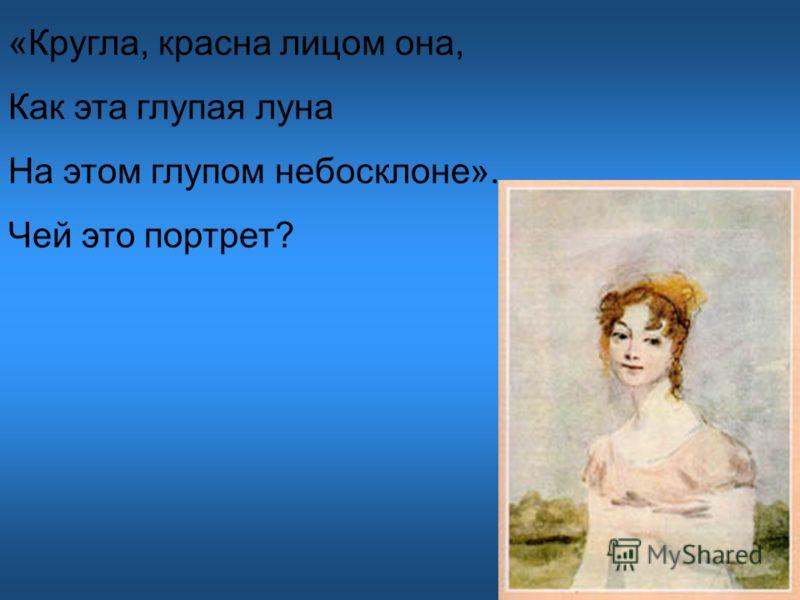 «Кругла, красна лицом она, Как эта глупая луна На этом глупом небосклоне». Чей это портрет?