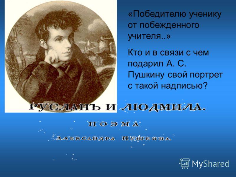 «Победителю ученику от побежденного учителя..» Кто и в связи с чем подарил А. С. Пушкину свой портрет с такой надписью?