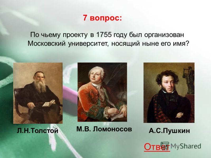Л.Н.Толстой М.В. Ломоносов А.С.Пушкин 7 вопрос: По чьему проекту в 1755 году был организован Московский университет, носящий ныне его имя? Ответ