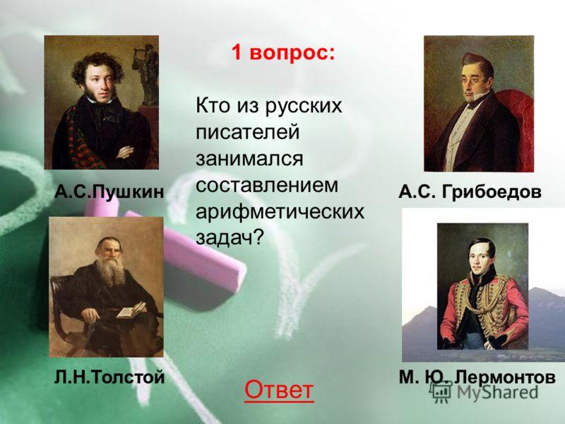 Л.Н.Толстой 1 вопрос: Кто из русских писателей занимался составлением арифметических задач? А.С.ПушкинА.С. Грибоедов М. Ю. Лермонтов Ответ