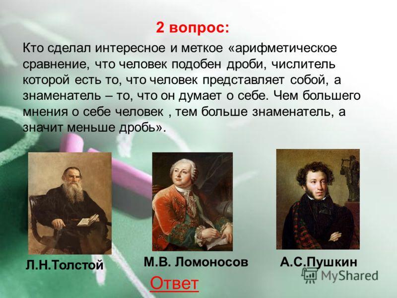 Л.Н.Толстой М.В. ЛомоносовА.С.Пушкин 2 вопрос: Кто сделал интересное и меткое «арифметическое сравнение, что человек подобен дроби, числитель которой есть то, что человек представляет собой, а знаменатель – то, что он думает о себе. Чем большего мнен