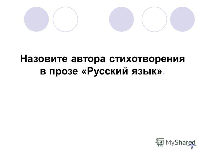 Назовите автора стихотворения в прозе «Русский язык».