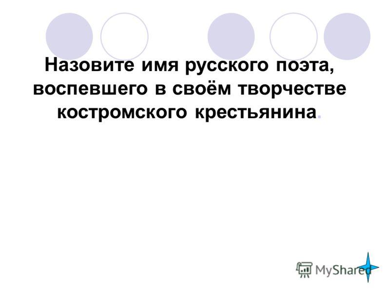 Назовите имя русского поэта, воспевшего в своём творчестве костромского крестьянина.