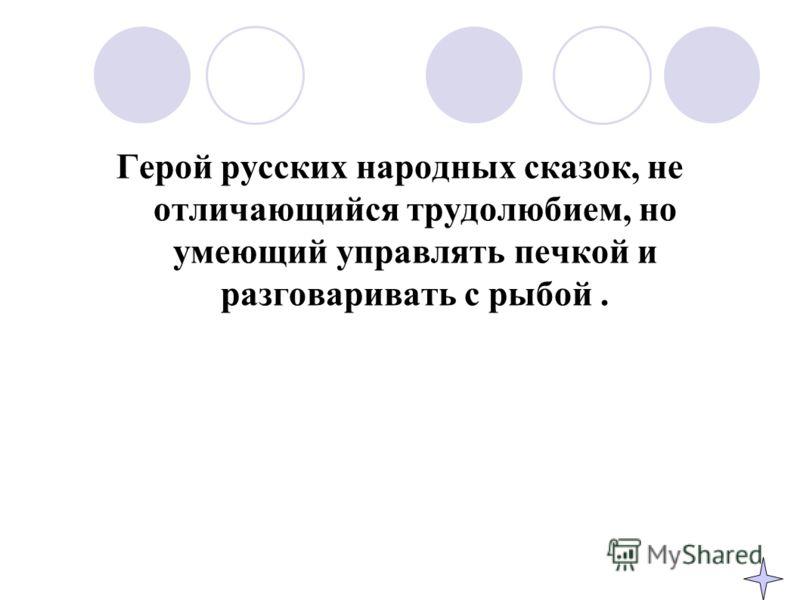 Герой русских народных сказок, не отличающийся трудолюбием, но умеющий управлять печкой и разговаривать с рыбой.
