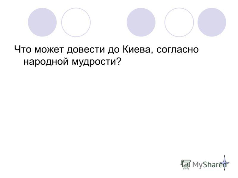 Что может довести до Киева, согласно народной мудрости?